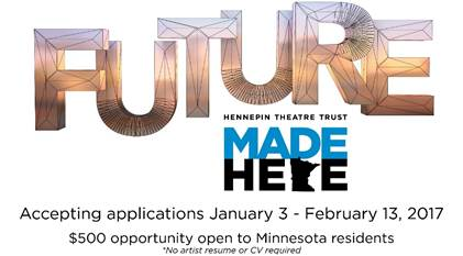 """Reads: """"Future, Hennepin Theatre Trust, Made Here"""". The """"r"""" in the word """"here"""" is in the shape of the state of MN. Reads """"Accepting applications January 3-February 13, 2017. $500 opportunity open to Minnesota residents (no artist resume or CV required."""""""