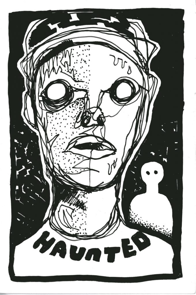 "Black and white piece of artwork. Strong contrast and lines, done with sharpie marker. It is of a stylized man with empty circles for eyes. There is a white form in back of him that resembles a person with no detail other than shape and black circles for yes. The shirt of the man in front says ""Haunted"" in thick, black letters."