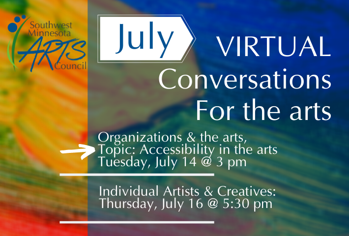 "Background of colorful paintbrush strokes (yellow, orange, blue, green) with white text that says ""July Virtual Conversations for the Arts. Organizations & the Arts, Topic: Accessibility in the Arts. Tuesday, July 14 at 3 pm. Individuals & the Arts: Thursday, July 16 at 5:30 pm."