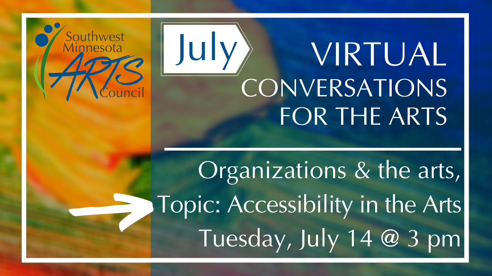 Background is colorful paint dabs of yellow, orange, blue and green. White text: July Virtual Conversations for the Arts. Organizations & the Arts, Topic: Accessibility in the arts, Tuesday, July 14th at 3 pm.