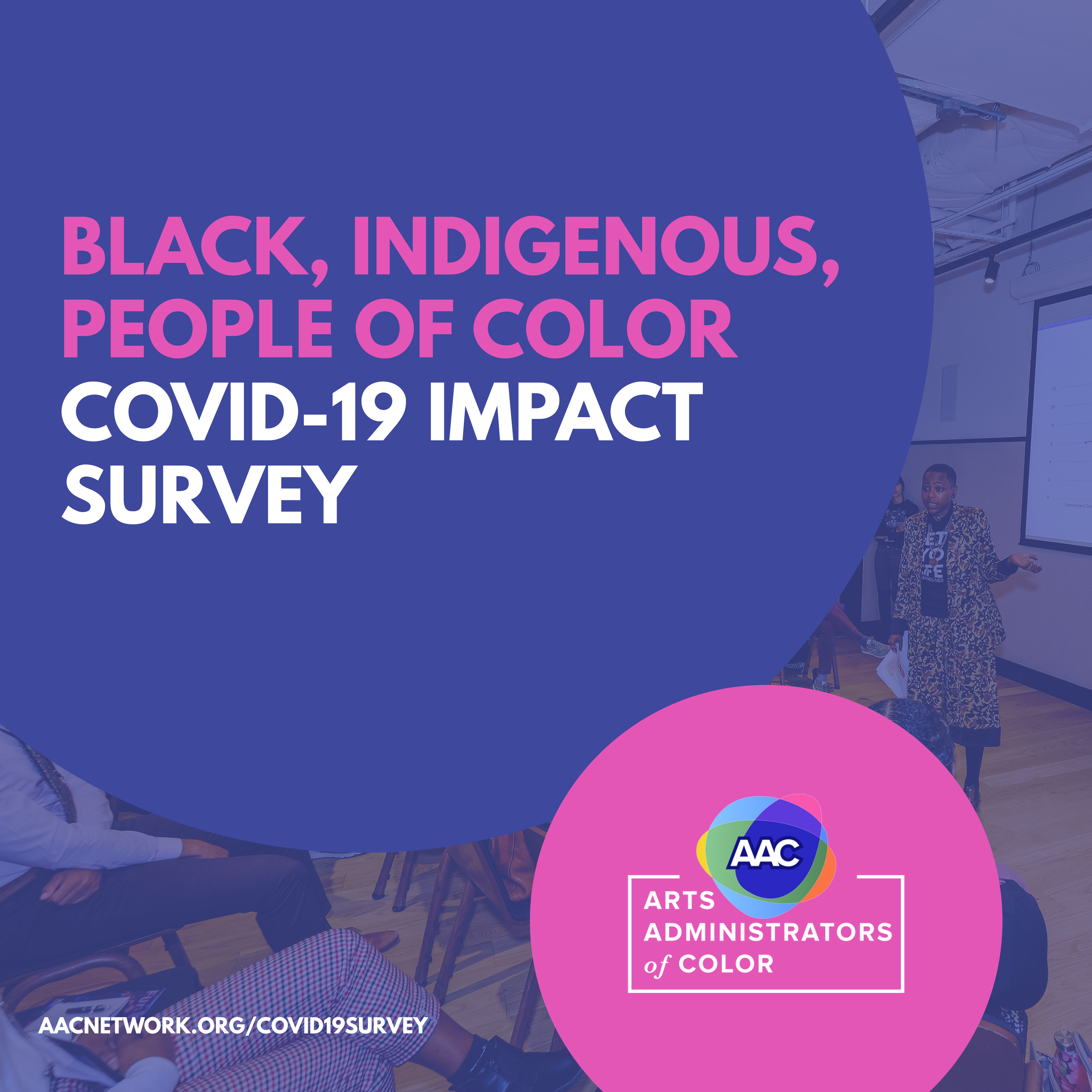 Text included in picture: Black, Indigenous, People of Color COVID-19 Impact Survey. ACCnetwork.org/covid19survey. Arts Administrators of Color. In background is a purple circle and a smaller pink circle and a photo with a purple overlay on it of a black woman giving a presentation to a group of seated people.