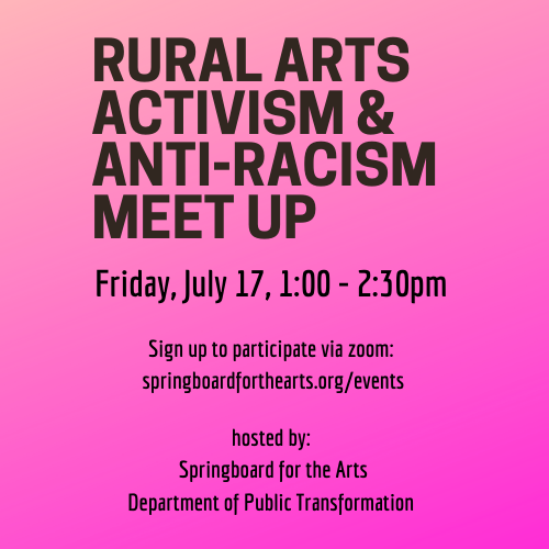 "Pink background, black text. Reads ""Rural Arts Activism & Anti-Racism Meet Up. Friday, July 17, 1-2:30 pm. Sign up to participate via zoom. springboardforthearts.org/events. Hosted by Springboard for the Arts & The Department of Public Transformation."