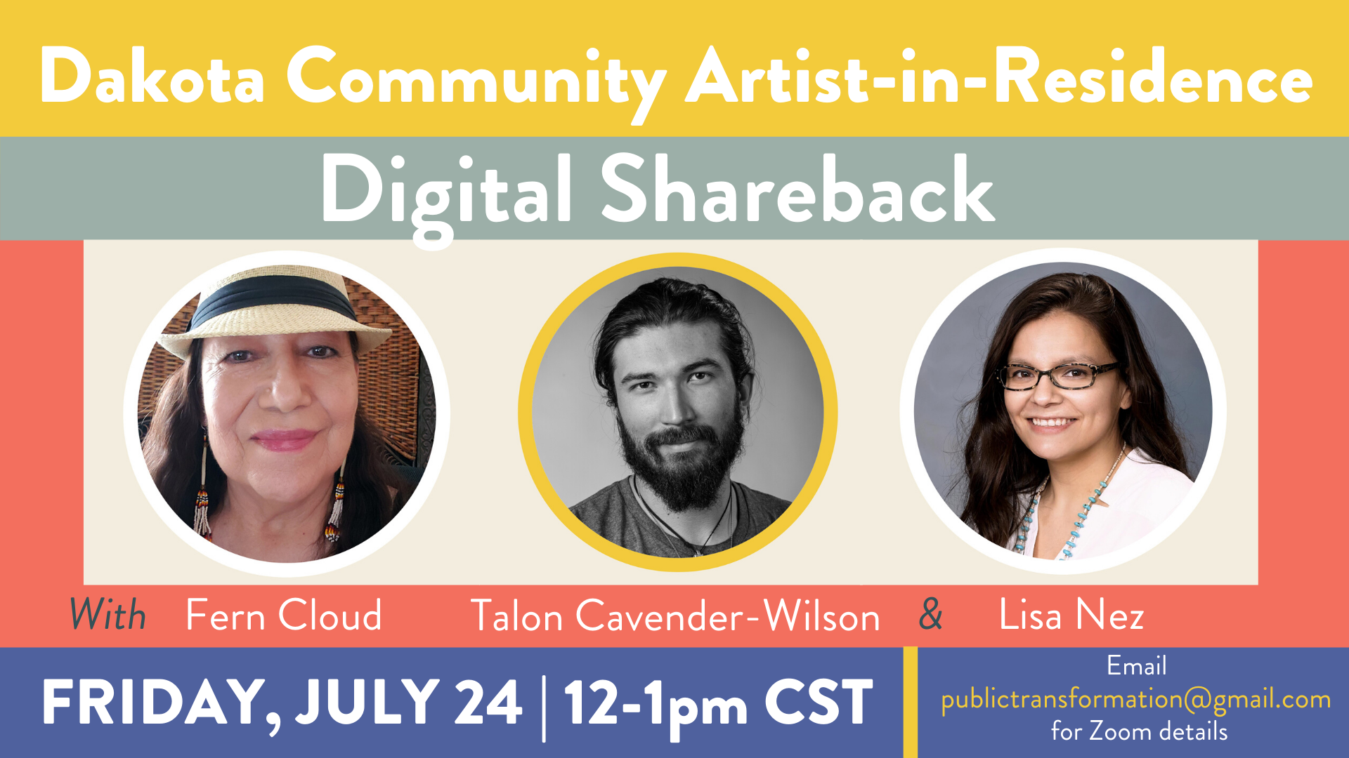 Dakota Community Artist-in-Residence Digital Shareback with Fern Cloud, Talon Cavender-Wilson & Lisa Nez. Friday, July 24, 12-1 pm, CST. email publictransformation@gmail.com for Zoom details. There is a photo of each guest speaker.