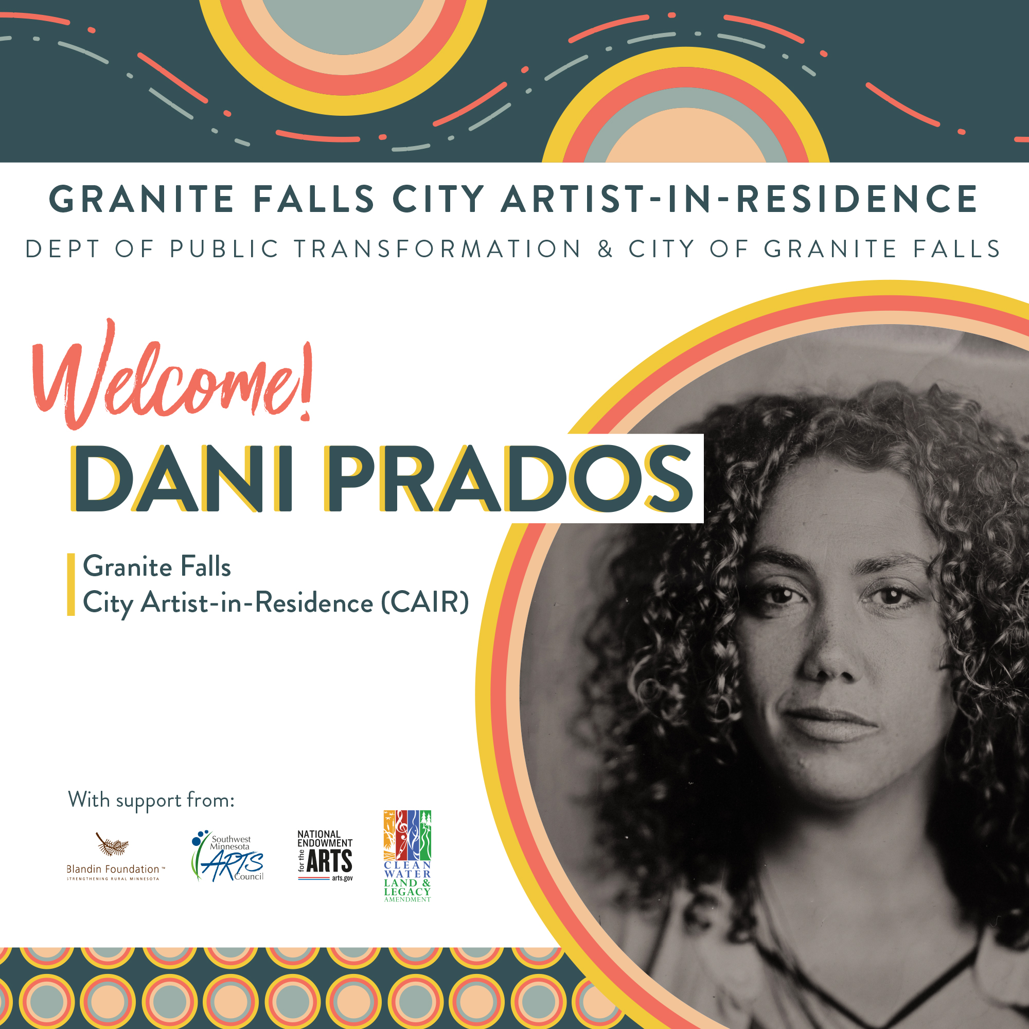 Text reads: Granite Falls City Artist-In-Residence, Dept of Public Transformation & City of Granite Falls. Welcome! Dani Prados. With support from Blandin Foundation, Southwest Minnesota Arts Council, National Endowment for the Arts and the MN Arts & Cultural Heritage Legacy Amendment. (Each has their own logo pictured). Photo of the Artist in black and white. Abstract circles and lines in various colors.