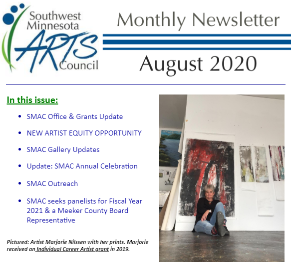Cover of the August SMAC Newsletter. Text says: Monthly Newsletter. August 2020. In this issue: SMAC Office & Grants Update, New Artist Equity opportunity, SMAC Gallery Updates, Update: SMAC Annual Celebration, SMAC Outreach, SMAC seeks panelists for Fiscal year 2021 & a Meeker County Board Representative. Pictured: Artist Marjorie Nilssen with her prints. Marjorie received an Individual Career Artist Grant in 2019.
