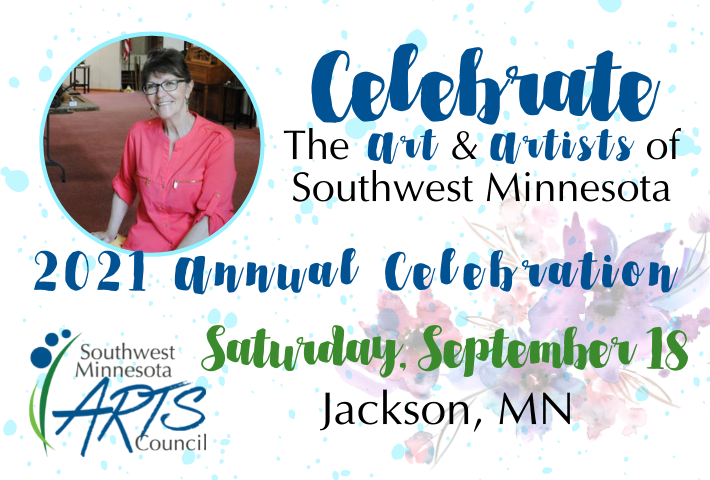 Celebrate the Art & Artists of Southwest Minnesota. 2021 Annual Celebration. Saturday, September 18. Jackson, MN. Image includes photo of Rosemary Glesener, SMAC Prairie Disciple this year.