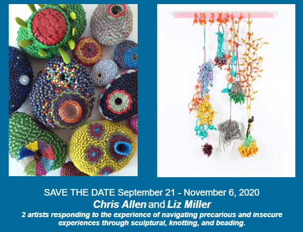 2 photos of abstract and colorful beaded artworks. Text: Save the Date September 21-November 6, 2020. Chris Allen and Liz Miller. 2 artists responding to the experience of navigating precarious and insecure experiences through sculptural, knotting and beading.