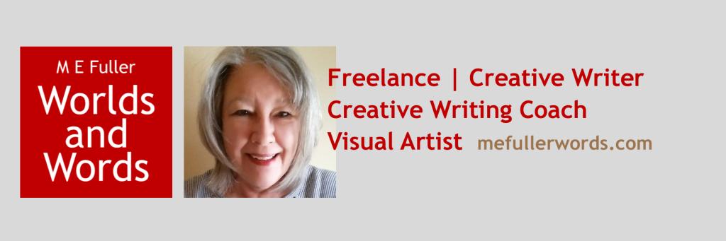 M E Fuller Worlds and Words. Freelance Creative Writer. Creative Writing Coach. Visual Artist. mefullerwords.com