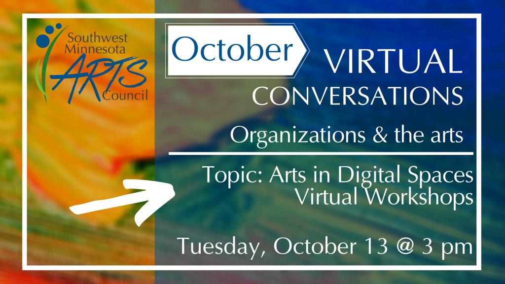 October Virtual Conversations Organizations & the arts. Topic: Arts in Digital Spaces Virtual Workshops. Tuesday, October 13 @ 3 pm