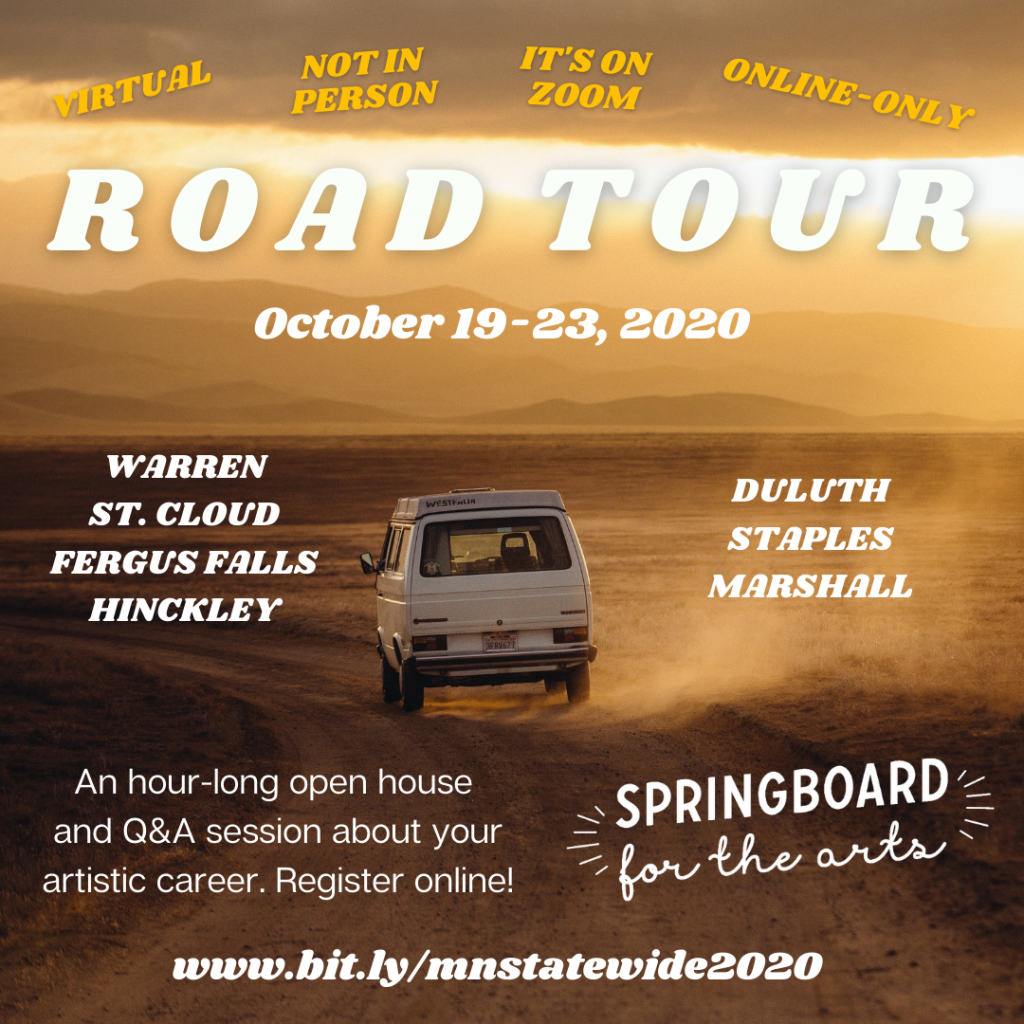 Virtual, Not in Person, It's on Zoom, Online-Only. Road Tour. October 19-23. Warren, St. Cloud, Fergus Falls, Hinckley, Duluth, Staples, Marshall. An hour-long open house and Q&A session about your artistic career. Register online! Springboard for the Arts. www.bit.ly/mnstatewide2020. (Photo of a white ran driving on a gravel prairie road)