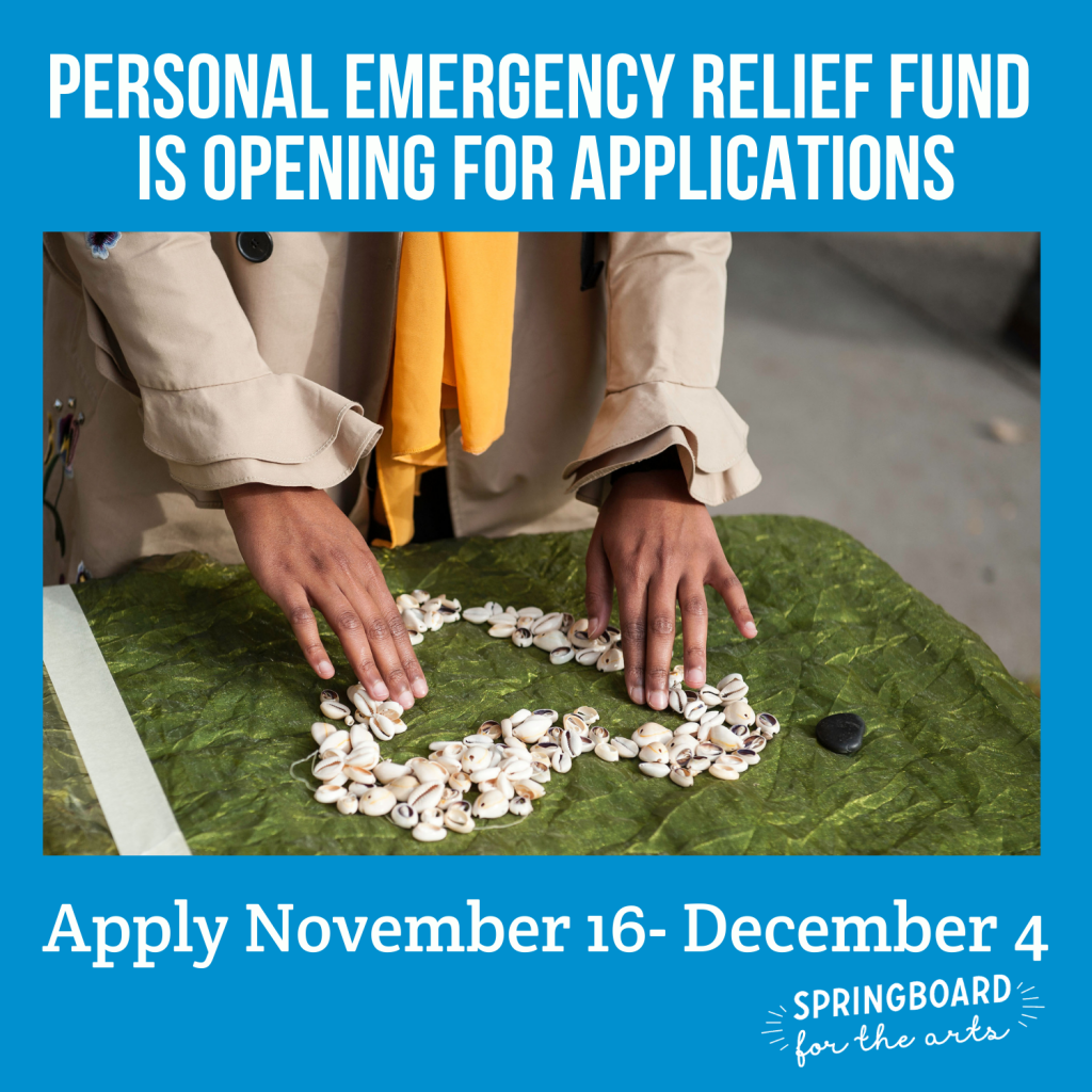 Personal Emergency Relief Fund is Opening for applications. Apply November 16-December 4. Springboard for the arts. Image is a photo of light brown slender hands making a heart out of white shells