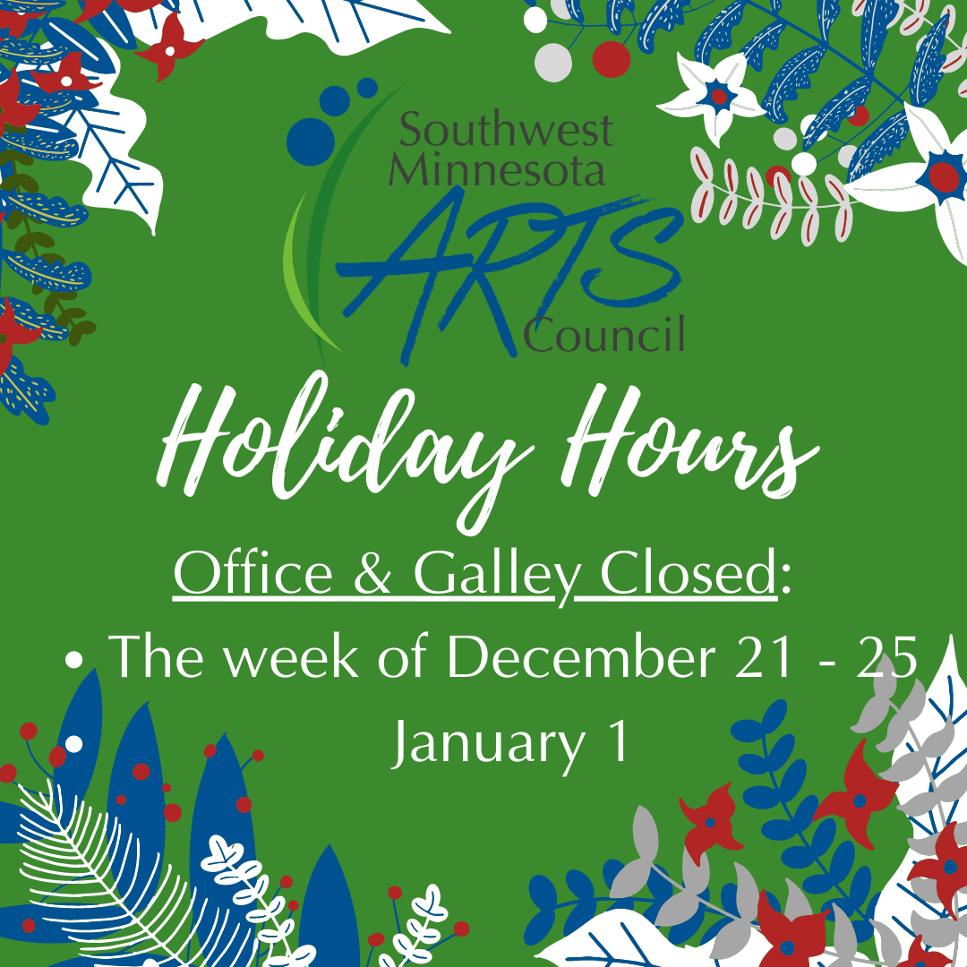 Southwest Minnesota Arts Council Holiday Hours: Office & Gallery Closed the week of December 21-25 and January 1st. Image is clipart of holly berries and leaves (red, white, blue) on a green background.