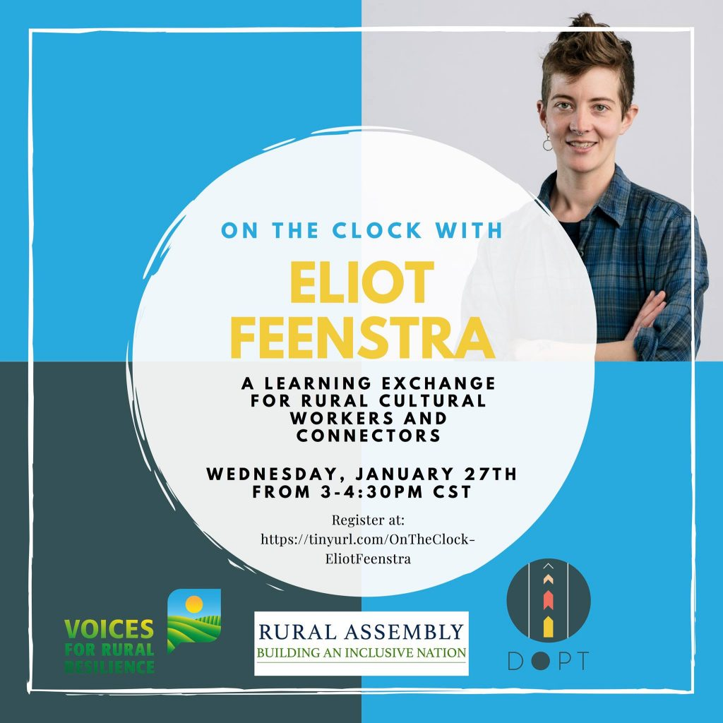 On the clock with Eliot Feenstra. A learning exchange for rural cultural workers and connectors. Wednesday, January 27th from 3-4:30 pm cst. Register at http://tinyurl.com/OnTheClock-EliotFeenstra . Voices for Rural Resilience. Rural Assembly Building An Inclusive Nation. Department of Public Transformation.