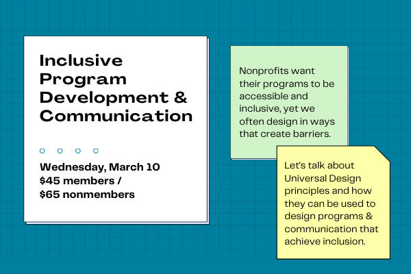 Inclusive Program Development & Communication/ Wednesday March 10, $45 members/$65 nonmembers. Nonprofits want their programs to be accessible and inclusive, yet we often design in ways that create barriers. Let's talk about Universal Design principles and how they can be used to design programs & communication that achieve inclusion.