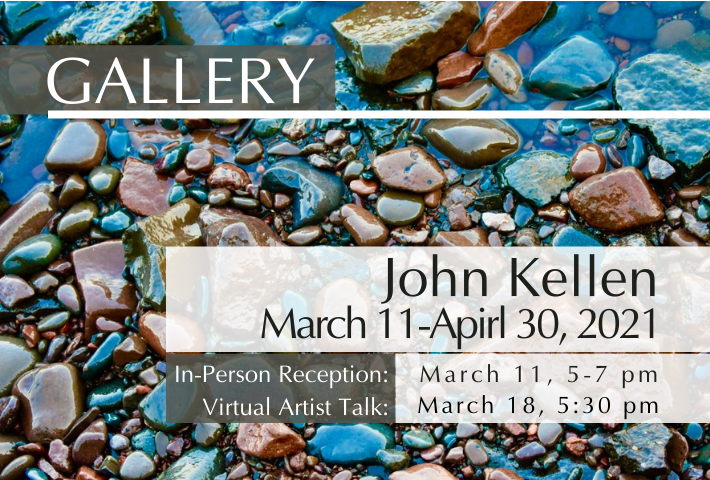 Background is a photo John Kellen took of colorful rocks with blue tinged receding water. Text: Gallery. John Kellen. March 11-April 20, 2021. In-Person Reception: March 11, 5-7 pm. Virtual Artist Talk: March 18, 5:30 pm.