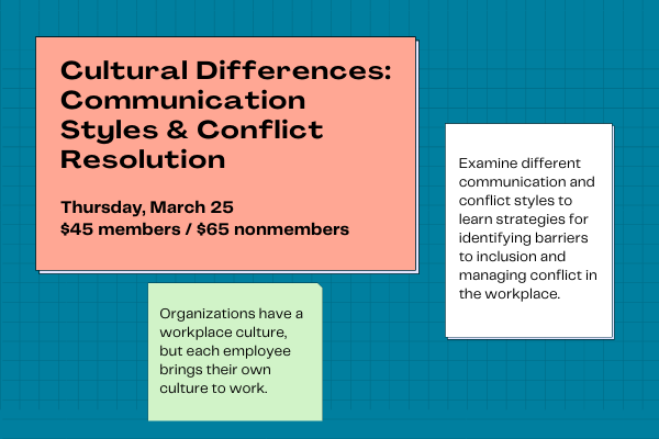 Cultural Differences: Communication Styles & Conflict Resolution. Thursday, March 25, $45 members/$65 nonmembers. Organizations have a workplace culture, but each employee brings their own culture to work. Examine different communication and conflict styles to learn strategies for identifying barriers to inclusion and managing conflict in the workplace.