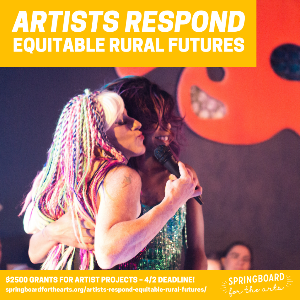 Artist Respond Equitable Rural Futures. $2500 Grants for Artist Projects, 42/21 deadline. Springboardforthearts.org/artists-respond-equitable-rural-futures/. Springboard for the arts.