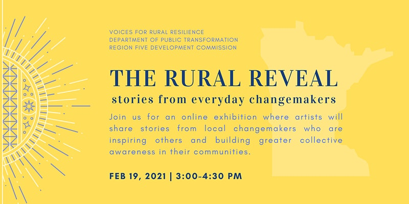 Voices for Rural Resilience, Department of Public Transformation, Region Five Development Commission: The Rural Reveal, stories from everyday changemakers. Join us for an online exhibition where artists will share stories from local changemakers who are inspiring others and building greater collective awareness in their communities. Feb 19, 2021. 3-4:30 PM.