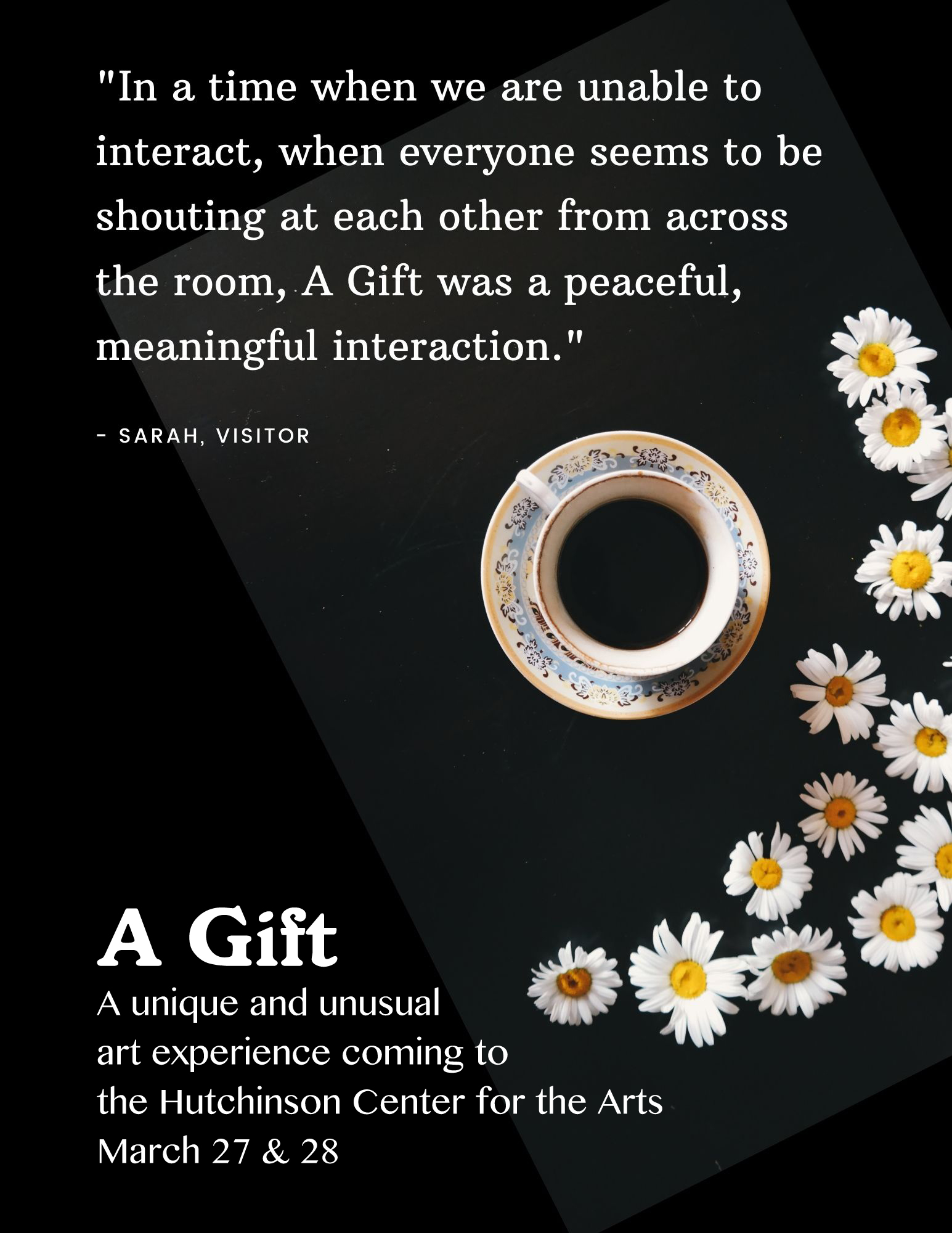 Black background and white text, there is also a photo of a ornate tea cup with a dark liquid in it and white daisy strewn around it. A Gift: A unique and unusual art experience coming to the Hutchinson Center for the Arts March 27 & 28.