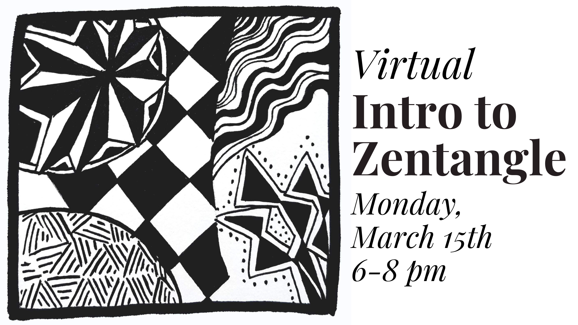 Virtual Intro to Zentangle. Monday, March 15th, 6-8 pm. Image of a black and white square with repeating doodle designs inside.