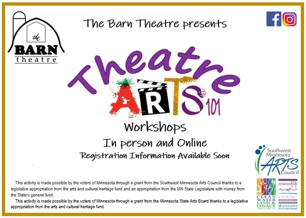 The Barn Theatre presents Theatre Arts 101 Workshops. In person and online. This activity is made possible by the voters of Minnesota through a grant from the Southwest Minnesota Arts Council thanks to a legislative appropriation from the arts and cultural heritage fund and an appropriation from the MN State Legislature with money from the State's general fund.