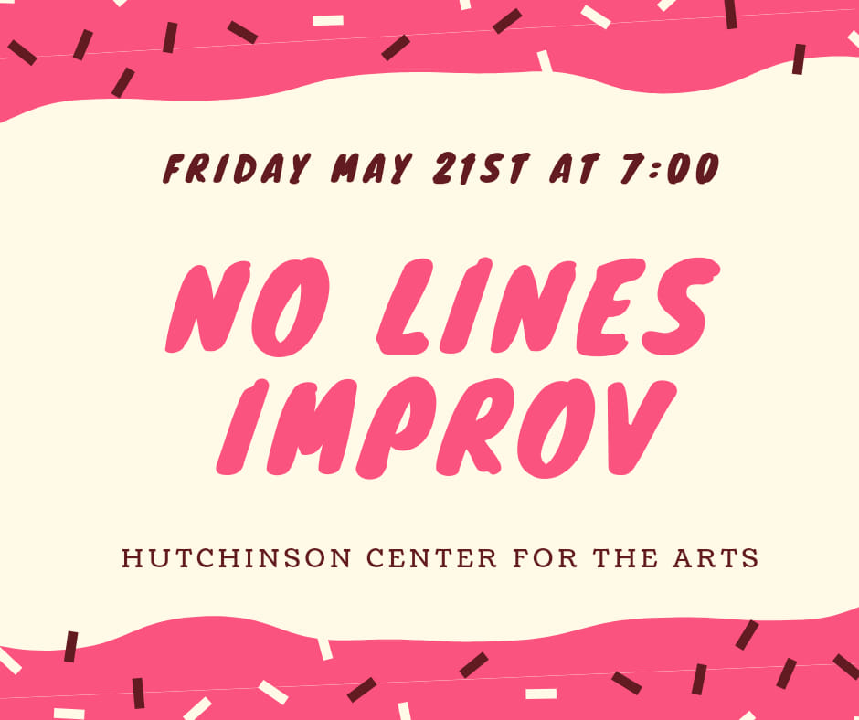 Friday May 21st at 7 pm. No Lines Improv. Hutchinson Center for the Arts.