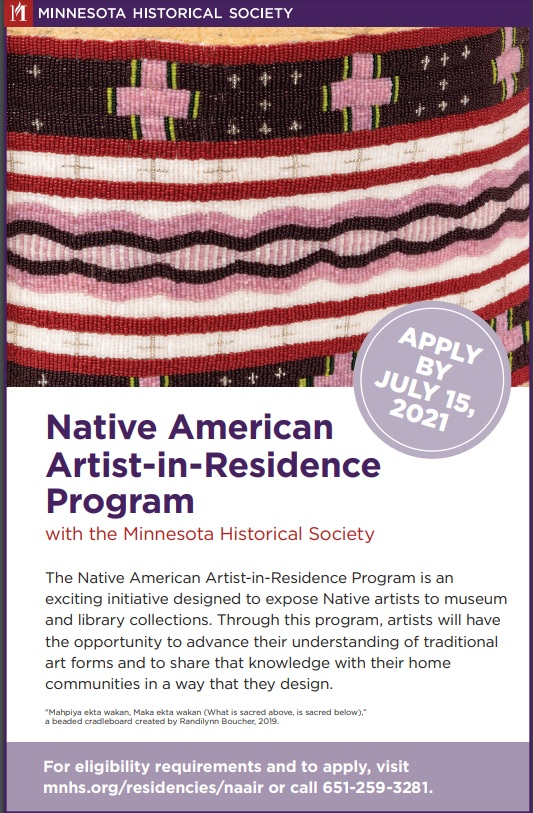 """Minnesota Historical Society. Apply by July 15, 2021. Native American Artist-In-Residence Program is an exciting initiative designed to expose Native artists to museum and library collections. Through this program, artists will have the opportunity to advance their understanding of traditional art worms and to share that knowledge with their home communities in a way that they design. For eligibility requirements and to apply, visit mnhs.org/residencies/naair or call 651-259-3281.  Image: """"Mahpiya ekta wakan, Maka ekta wakan (What is sacred above, is sacred below),"""" a beaded cradleboard created by Randilynn Boucher, 2019."""