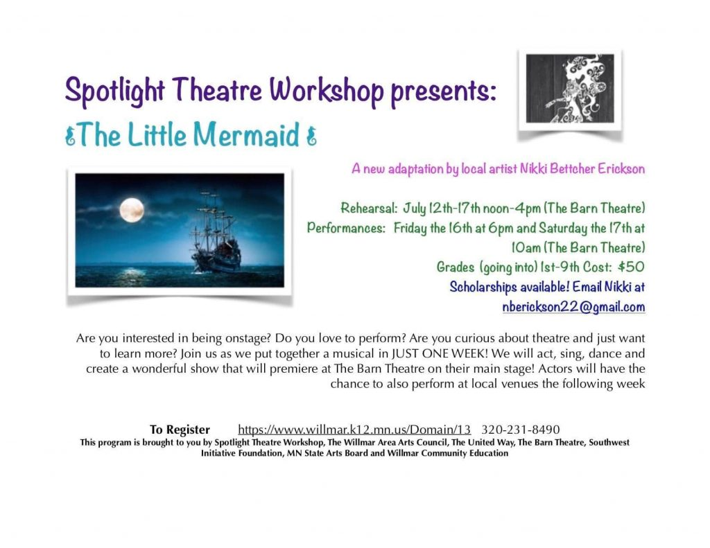 Text from image: Spotlight Theatre Workshop presents: The Little Mermaid. A new adaption by local artist Nikki Bettcher Erickson. Rehearsal: July 12-17, noon-4 pm at the Barn Theatre. Performances: Friday the 16th at 6 pm and Saturday the 17th at 10 am (the Barn Theatre). Grades (going into) 1st-9th cost: $50. Scholarships available! Email Nikki at nberickson22@gmail.com Are you interested in being onstage? Do you love to perform? Are you curious about theatre and just want to learn more? Join us as we put together a musical in JUST ONE WEEK! We will act, sing, dance and create a wonderful show that will premiere at The Barn Theatre on their main stage! Actors will have the chance to perform at local venues the following week. To register: http://www.willmar.k12.mn.us/Domain/13, 320-231-8490.  This program is brought to you by Spotlight Theatre Workshop, The Willmar Area Arts Council, The United Way, The Barn Theatre, Southwest Initiative Foundation, MN State Arts Board and Willmar Community Education.
