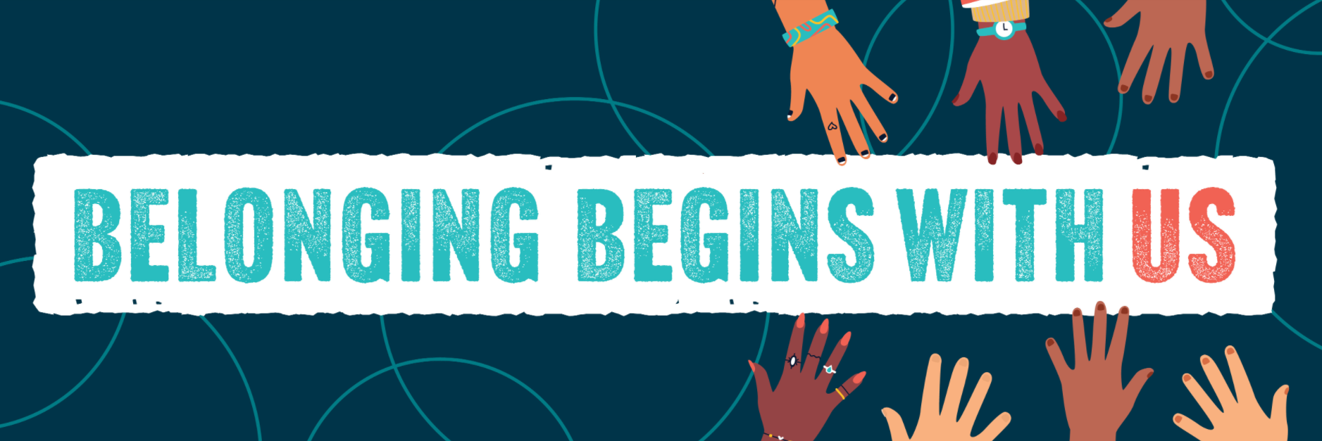 Belonging begins with us. Features illustrated hands reaching in, of many different skin tones.