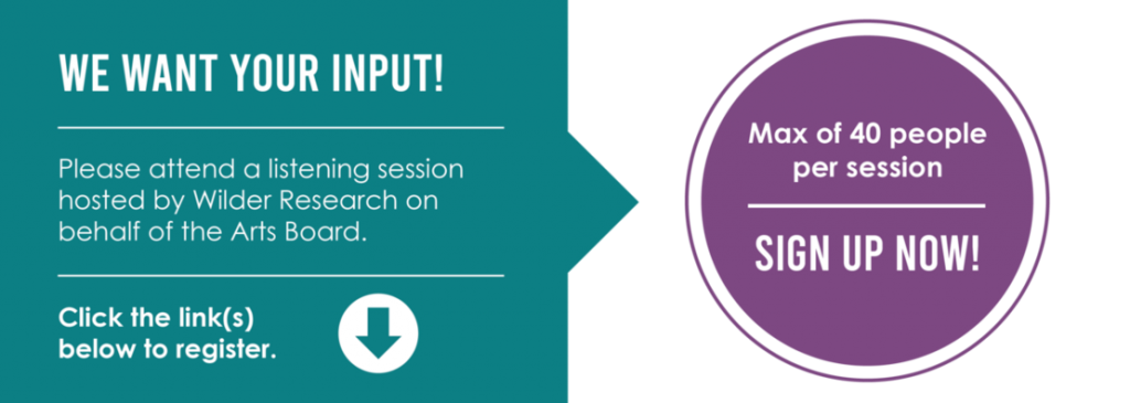 We want your input! Please attend a listening session hosted by Wilder Research on behalf of the Arts Board. Click the links below to register. Max of 40 people per session. Sign up now!