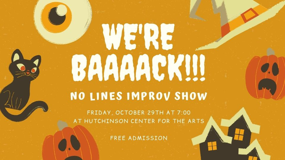 We're back! No lines Improv Show, Friday October 29th at 7 pm at Hutchinson Center for the Arts. Free Admission.